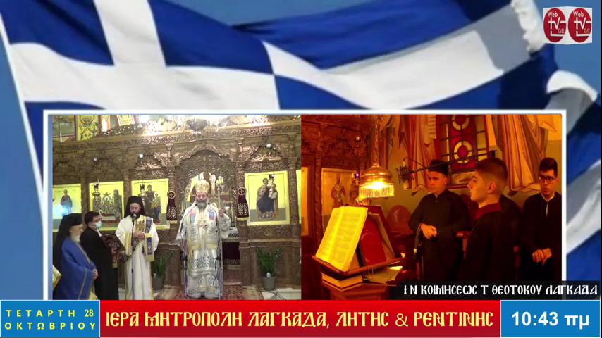 Παρακολουθήστε σε Επανάληψη την Αρχιερατική Θεία Λειτουργία από τον Ιερό Ναό Κοιμήσεως της Θεοτόκου Λαγκαδά και εν συνεχεία την Δοξολογία επί της 28ης Οκτωβρίου παρουσία των Τοπικών Αρχών της Περιοχής Προεξάρχοντος του Σεβασμιωτάτου Μητροπολίτου Λαγκαδά, Λητής και Ρεντίνης  κ.κ. Ιωάννου  (VIDEO  -  28/10/2020)
