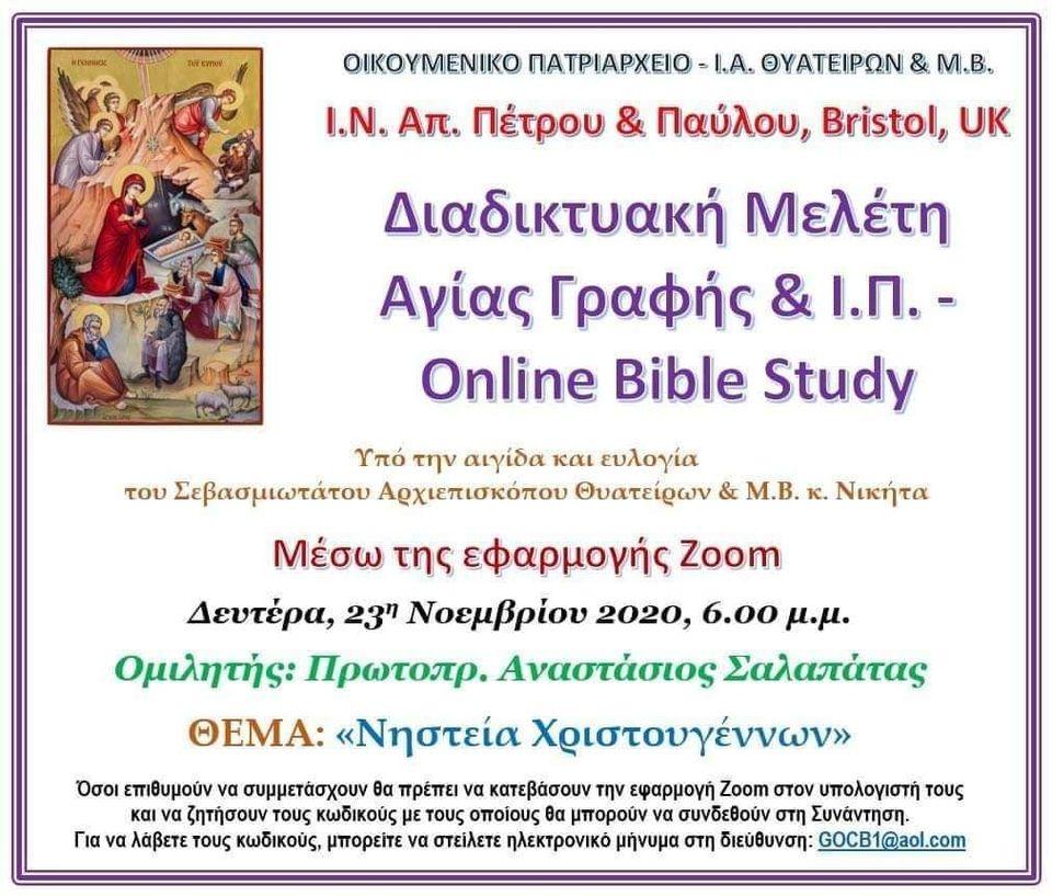 Διαδικτυακή Μελέτη Αγίας  Γραφής & Ι.Π. - online Bible study με θέμα: <<Νηστεία Χριστούγεννα>> διοργανώνεται την Δευτέρα 23 Νοεμβρίου 2020 και ώρα 18:00 με ομιλιτή τον Αιδεσιμολογιώτατο Πρωτοπρεσβύτερο π. Αναστάσιο Σαλαπάτα της Ιεράς Αρχιεπισκοπής Θυατείρων & Μεγάλης Βρετανίας (LIVE)