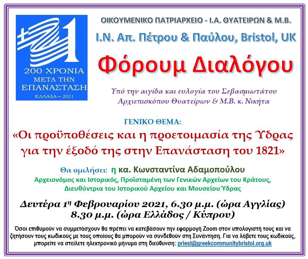 Φόρουμ Διαλόγου θα διοργανωθεί Υπό την Αιγίδα και Ευλογία του Σεβασμιωτάτου Αρχιεπισκόπου Θυατείρων και Μεγάλης Βρετανίας  κ.κ. Νικήτα με Γενικό Θέμα: <<Οι προϋποθέσεις και η προετοιμασία της Ύδρας για την έξοδο της στην Επανάλασταση του 1821>> στις 01/02/2021