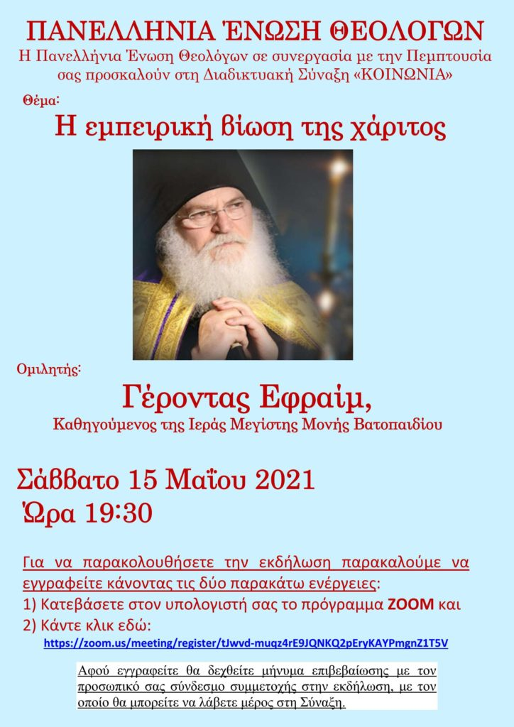 H Πανελλήνια Ένωση Θεολόγων σε συνεργασία με την Πεμπτουσία και το Lavaron.com.gr σας προσκαλούν στη Διαδικτυακή Σύναξη «ΚΟΙΝΩΝΙΑ» το Σάββατο 15 Μαΐου 2021 και ώρα 19:30 - Θέμα της Συνάξεως: «Η εμπειρική βίωση της χάριτος» και ομιλητής ο Γέροντας π. Εφραίμ, Καθηγούμενος της Ιεράς Μεγίστης Μονής Βατοπαιδίου (VIDEO)